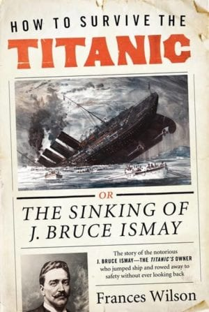 wilson, frances - how to survive the titanic, or the sinking of j bruce ismay
